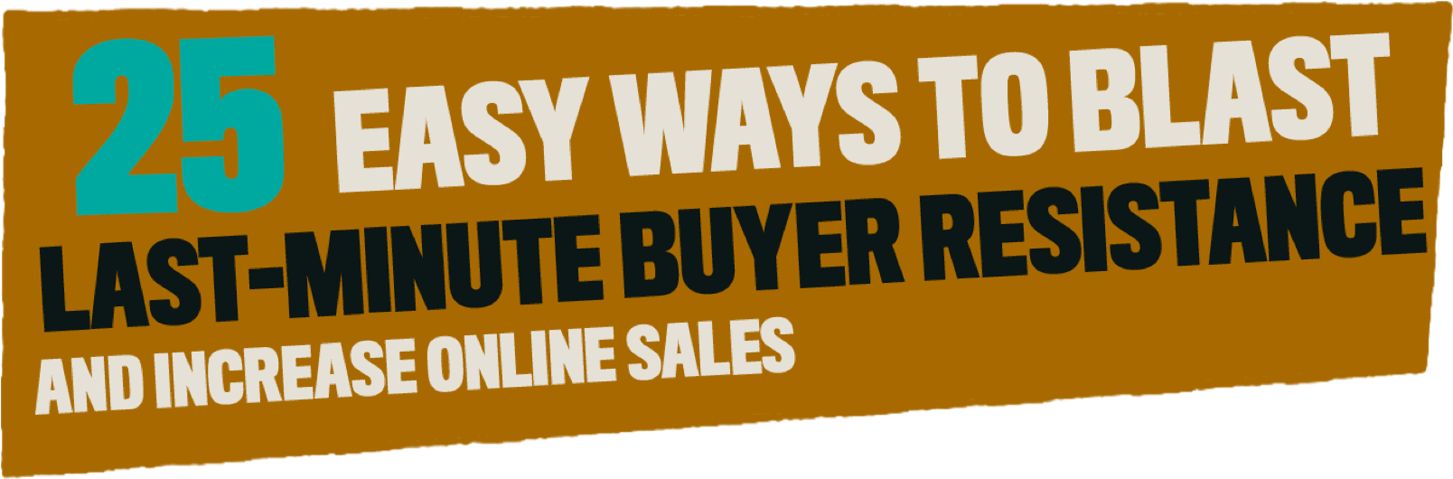 25 easy ways to blast last-minute buyer resistance and increase online sales